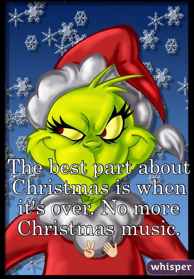 the best part about christmas is when its over no more christmas music - When Is Christmas Over