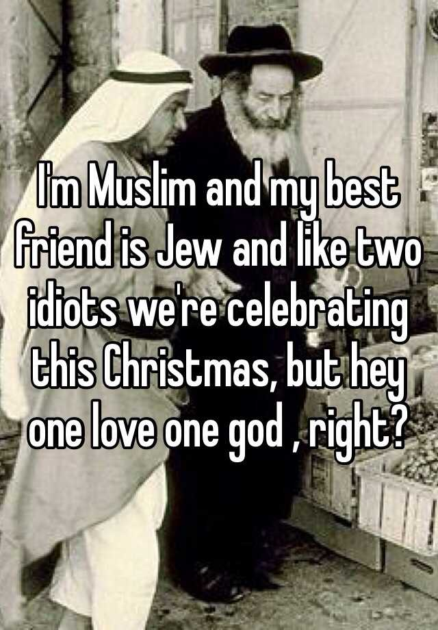I\'m Muslim and my best friend is Jew and like two idiots we\'re ...