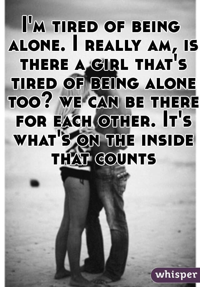 Im tired of being alone. I really am, is there a girl
