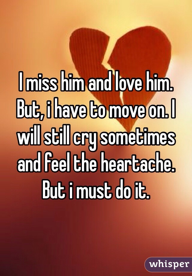 I Miss Him And Love Him But I Have To Move On I Will Still Cry