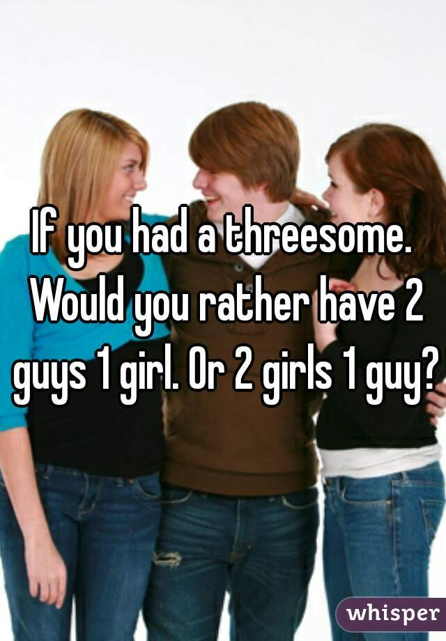 If You Had A Threesome Would You Rather Have 2 Guys 1 Girl Or 2