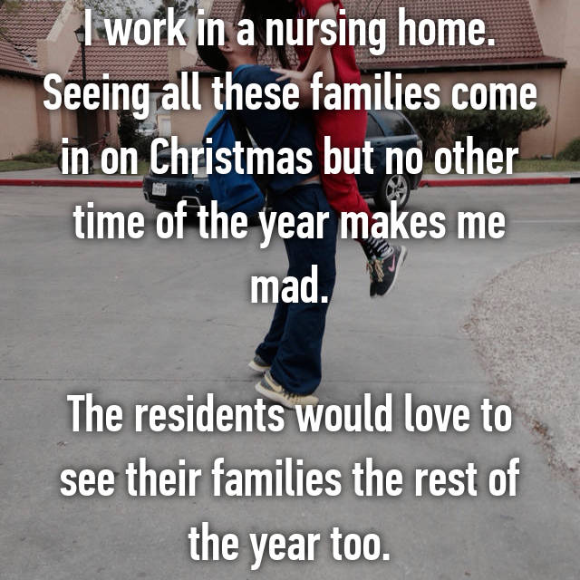 I work in a nursing home. Seeing all these families come in on Christmas but no other time of the year makes me mad.  The residents would love to see their families the rest of the year too.