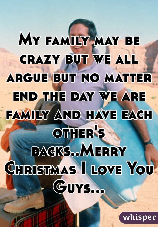 My family may be crazy but we all argue but no matter end the day we