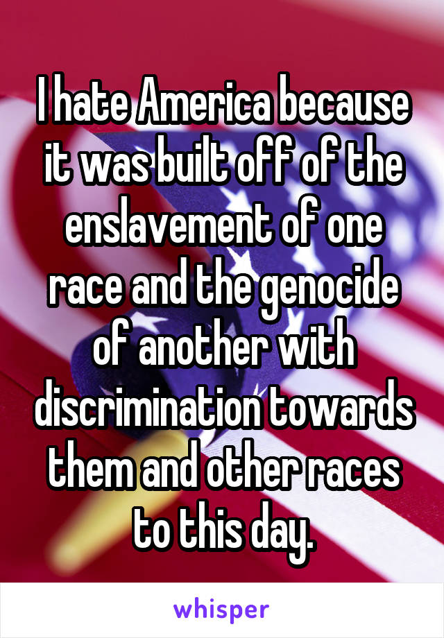 I hate America because it was built off of the enslavement of one race and the genocide of another with discrimination towards them and other races to this day.