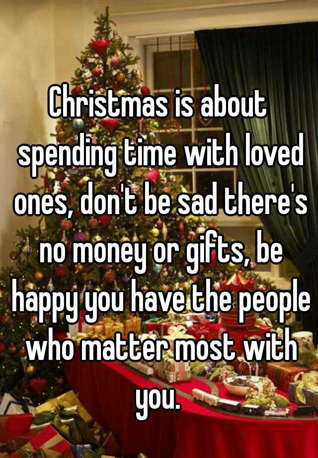 Christmas is about spending time with loved ones, don\'t be sad ...