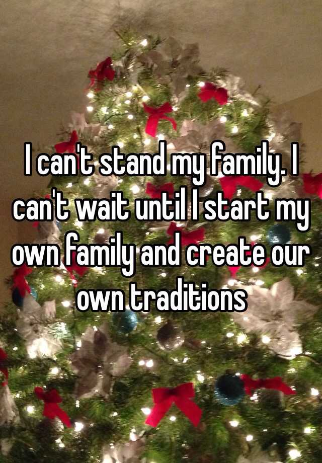 i can t stand my family i can t wait until i start my own family