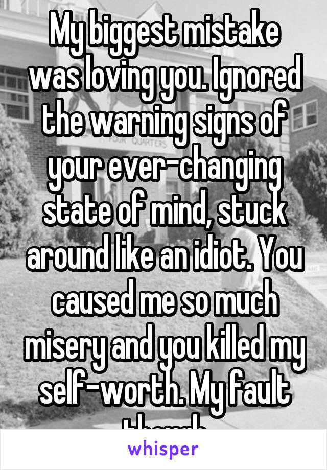 My biggest mistake was loving you. Ignored the warning signs of your ever-changing state of mind, stuck around like an idiot. You caused me so much misery and you killed my self-worth. My fault though