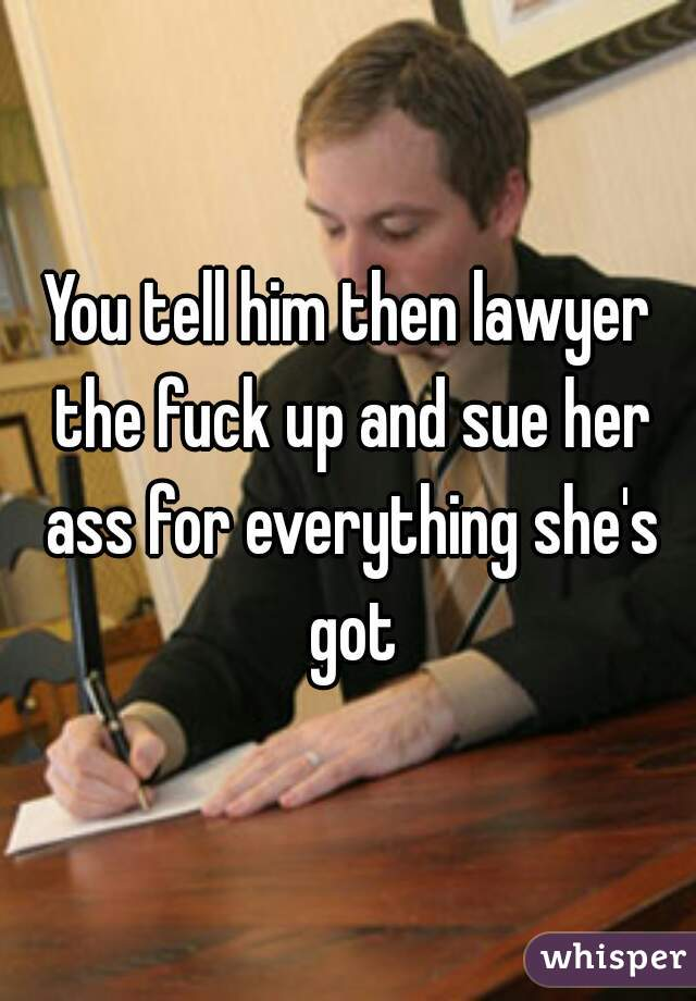 You tell him then lawyer the fuck up and sue her ass for everything she's  got