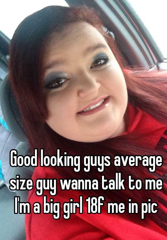 Good Looking Guys Average Size Guy Wanna Talk To Me Im A Big Girl 18f