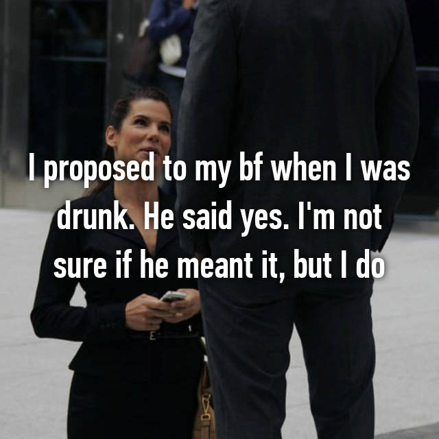 I proposed to my bf when I was drunk. He said yes. I'm not sure if he meant it, but I do