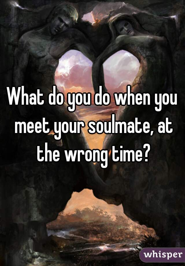 At meet the time when soulmates wrong Love and