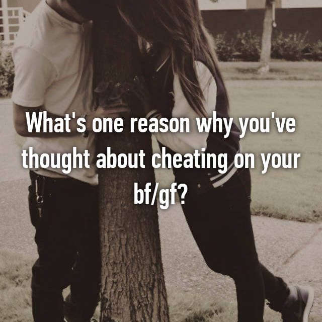 What's one reason why you've thought about cheating on your bf/gf?