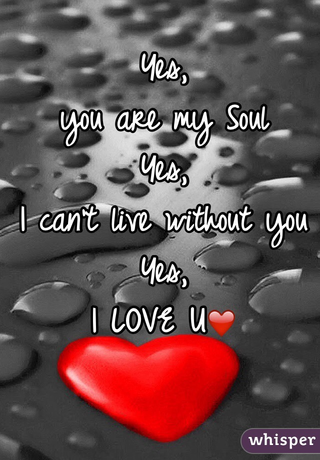 Yes, you are my Soul Yes, I can't live without you Yes, I LOVE U