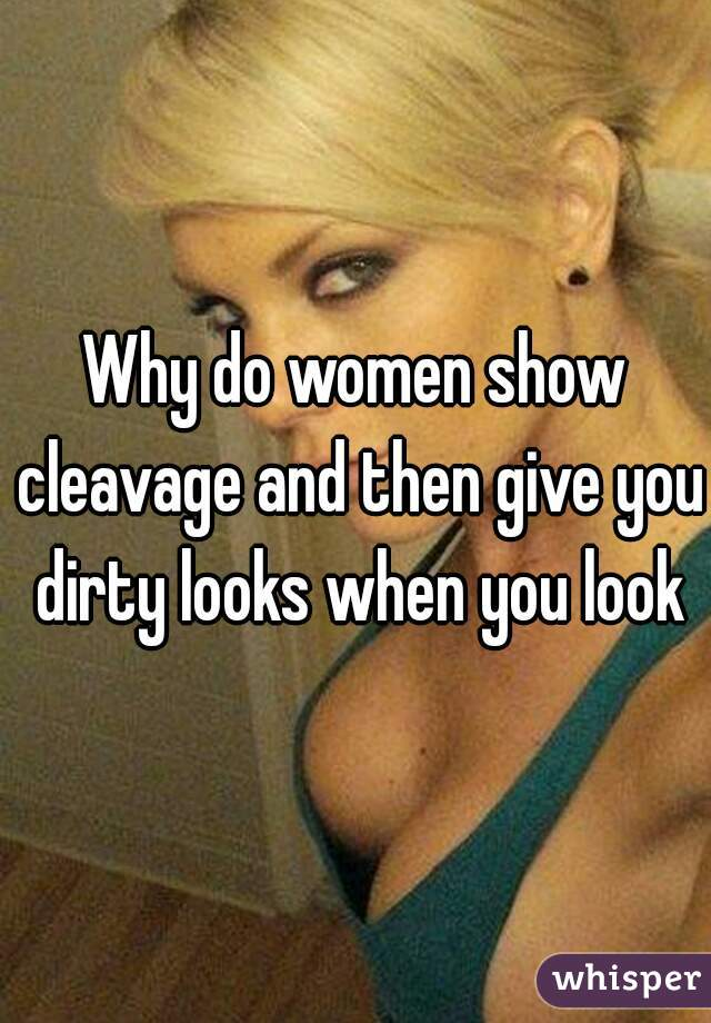 Why do women show cleavage and then give you dirty looks