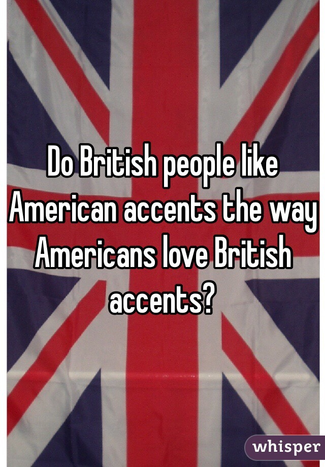 Do British People Like American Accents The Way Americans Love