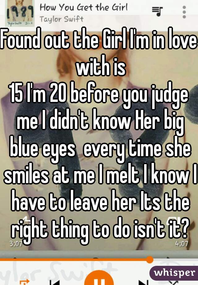 Found out the Girl I'm in love with is 15 I'm 20 before you judge me I didn't know Her big blue eyes  every time she smiles at me I melt I know I have to leave her Its the right thing to do isn't it?