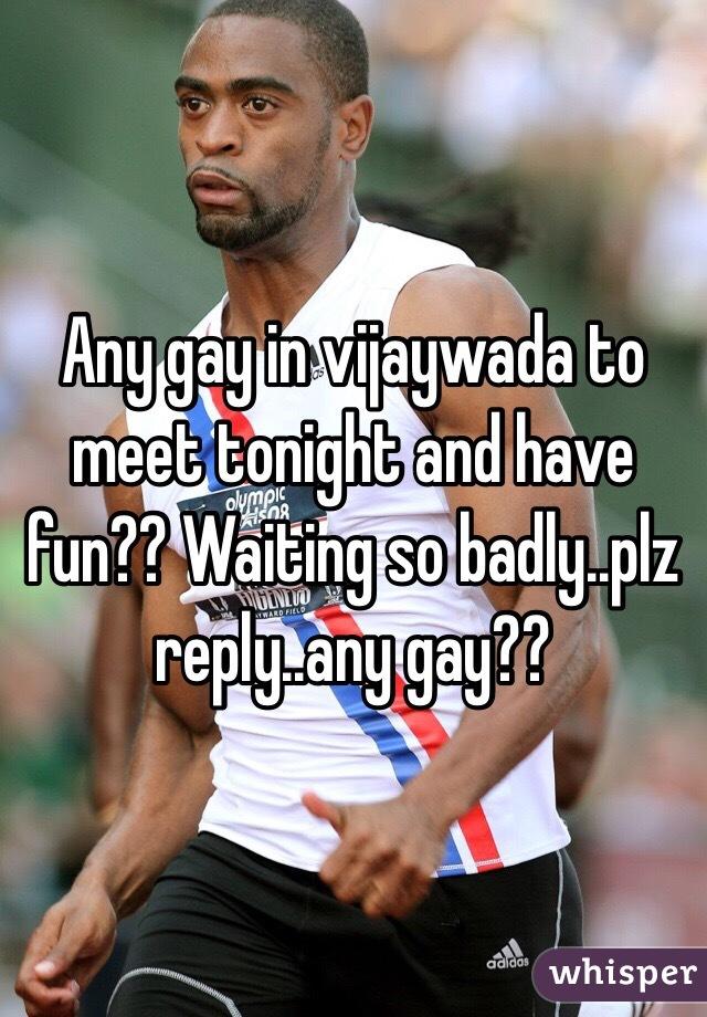 Any gay in vijaywada to meet tonight and have fun?? Waiting so badly..plz reply..any gay??