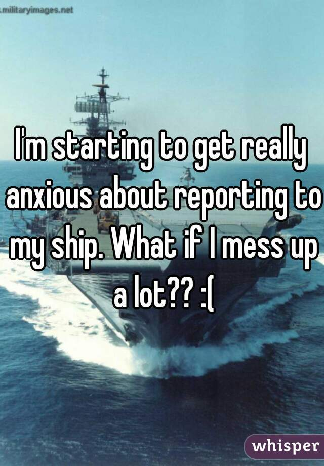 I'm starting to get really anxious about reporting to my ship. What if I mess up a lot?? :(