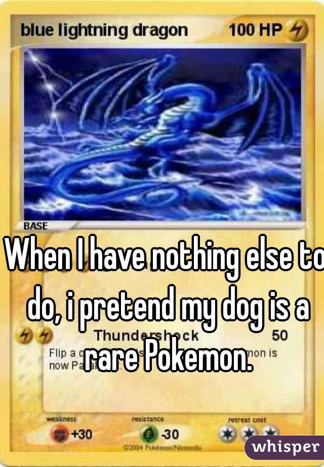 When I have nothing else to do, i pretend my dog is a rare Pokemon.