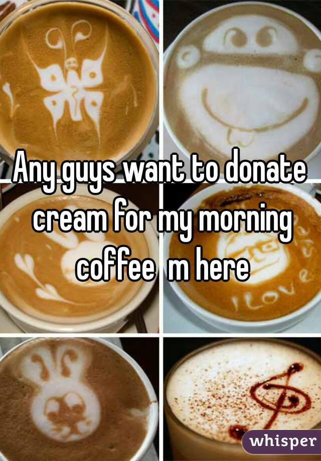 Any guys want to donate cream for my morning coffee  m here