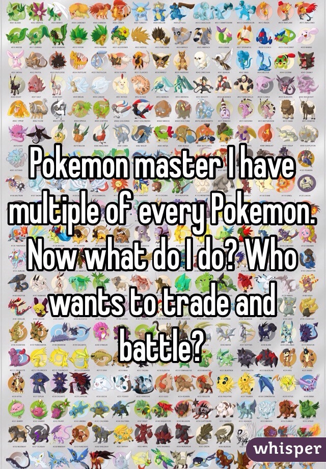 Pokemon master I have multiple of every Pokemon. Now what do I do? Who wants to trade and battle?