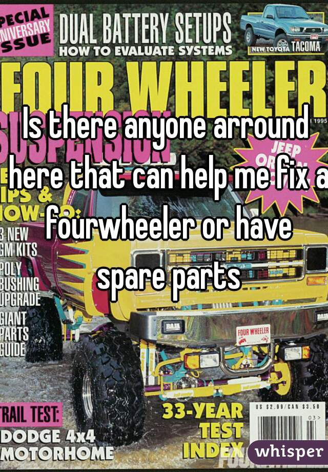Is there anyone arround here that can help me fix a fourwheeler or have spare parts