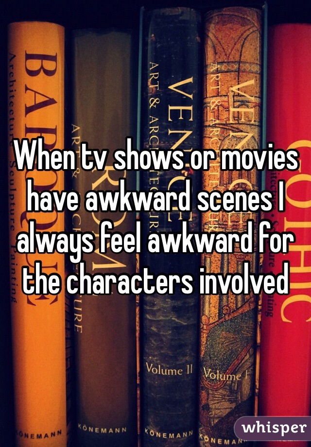 When tv shows or movies have awkward scenes I always feel awkward for the characters involved