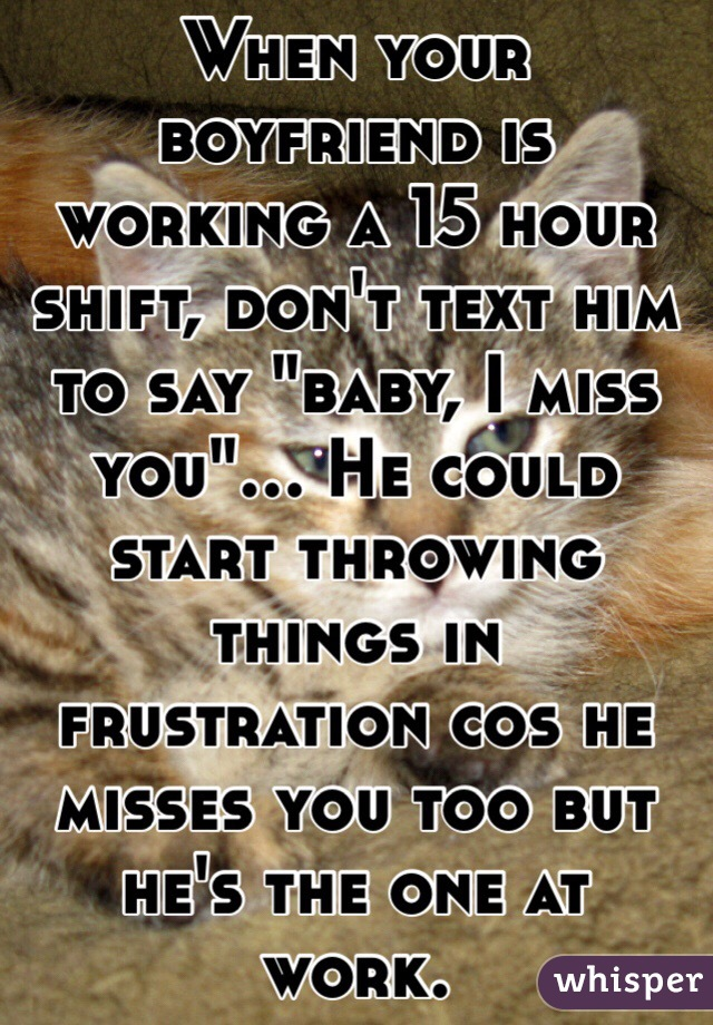"""When your boyfriend is working a 15 hour shift, don't text him to say """"baby, I miss you""""... He could start throwing things in frustration cos he misses you too but he's the one at work."""