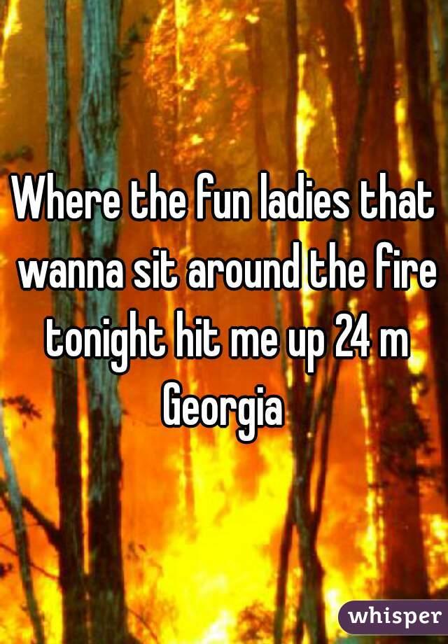 Where the fun ladies that wanna sit around the fire tonight hit me up 24 m Georgia