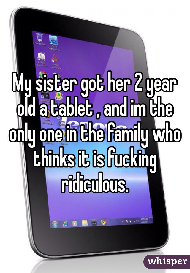 My sister got her 2 year old a tablet , and im the only one in the family who thinks it is fucking ridiculous.