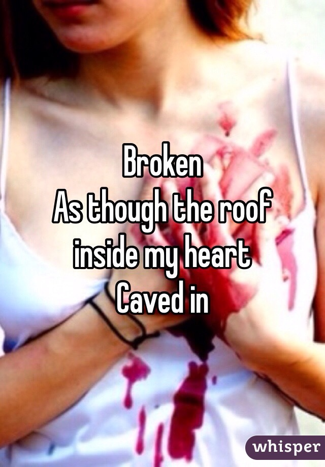 Broken As though the roof  inside my heart Caved in