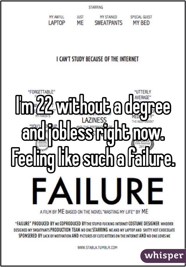I'm 22 without a degree and jobless right now. Feeling like such a failure.