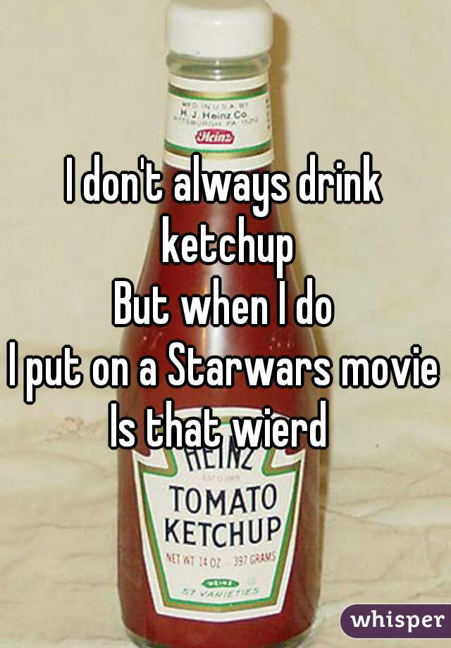 I don't always drink ketchup But when I do I put on a Starwars movie Is that wierd