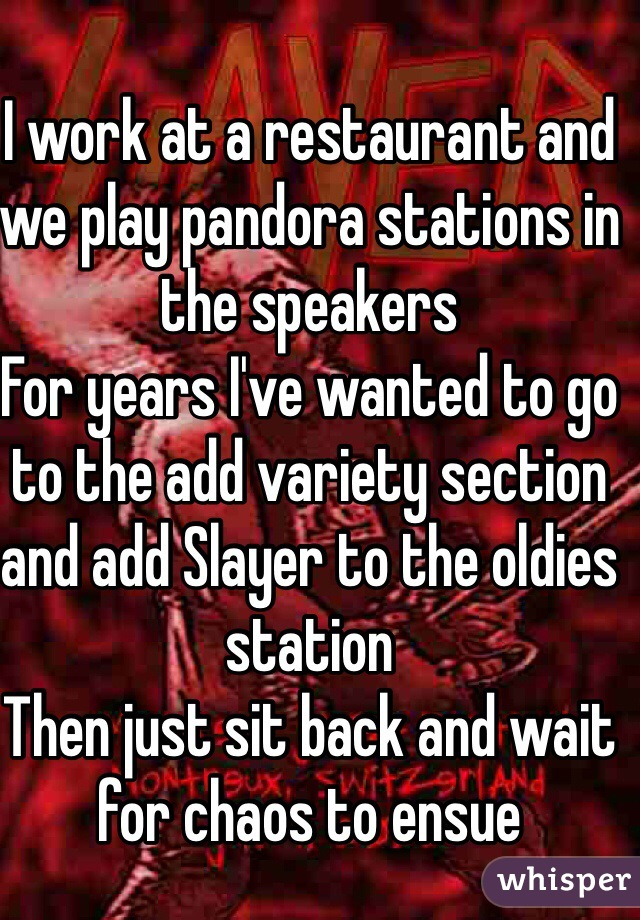 I work at a restaurant and we play pandora stations in the speakers  For years I've wanted to go to the add variety section and add Slayer to the oldies station  Then just sit back and wait for chaos to ensue