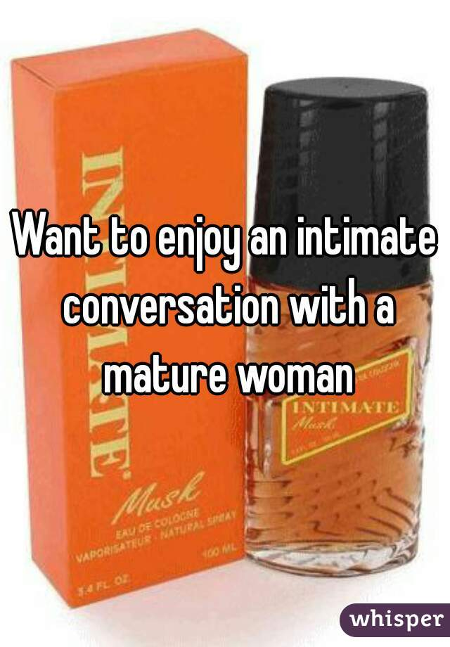Want to enjoy an intimate conversation with a mature woman