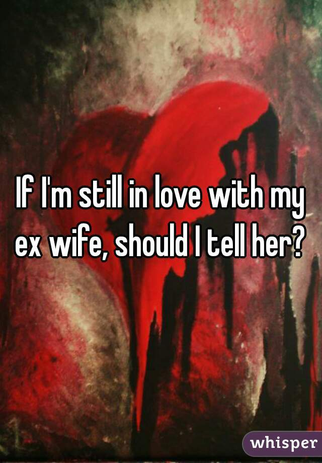 If I'm still in love with my ex wife, should I tell her?