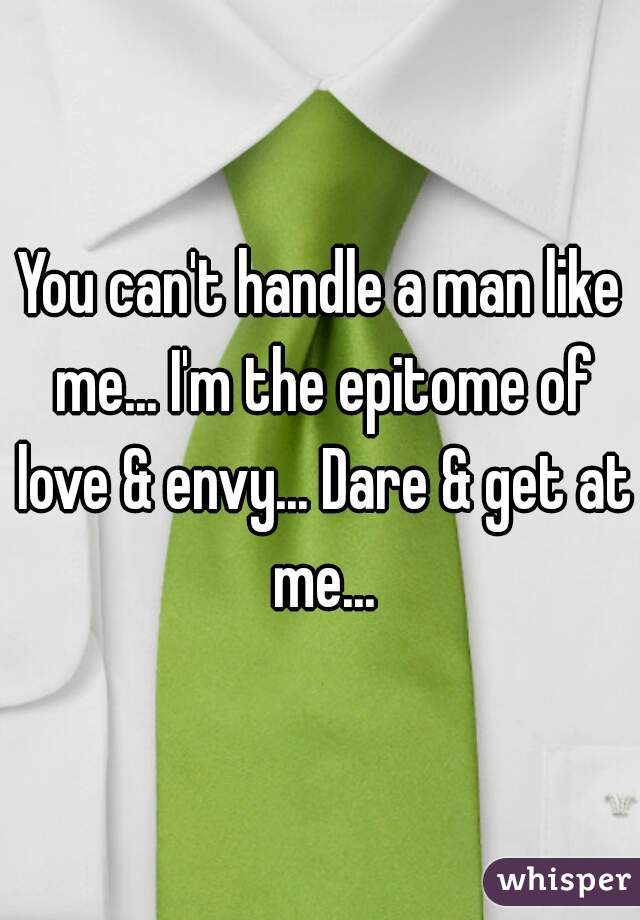 You can't handle a man like me... I'm the epitome of love & envy... Dare & get at me...