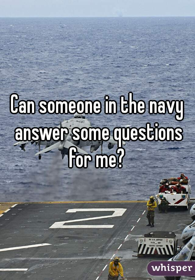 Can someone in the navy answer some questions for me?