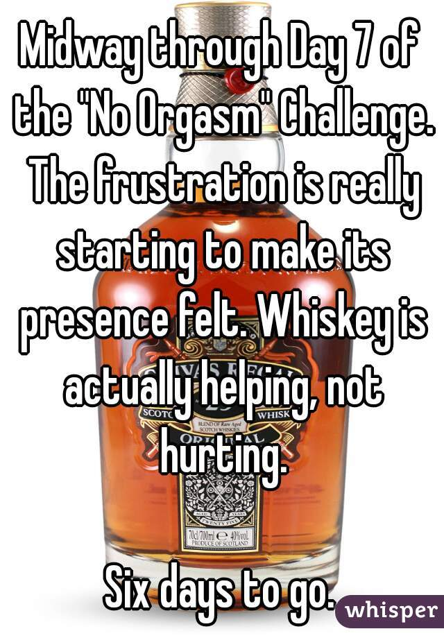 """Midway through Day 7 of the """"No Orgasm"""" Challenge. The frustration is really starting to make its presence felt. Whiskey is actually helping, not hurting.  Six days to go."""