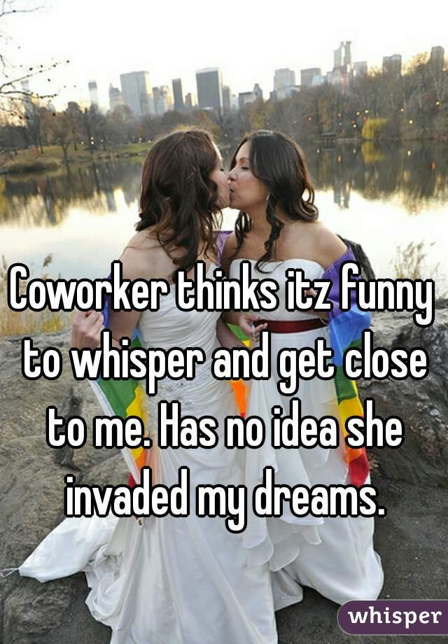 Coworker thinks itz funny to whisper and get close to me. Has no idea she invaded my dreams.