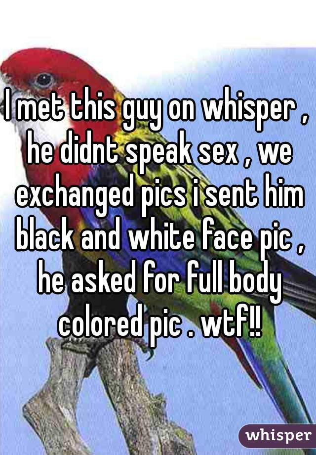 I met this guy on whisper , he didnt speak sex , we exchanged pics i sent him black and white face pic , he asked for full body colored pic . wtf!!