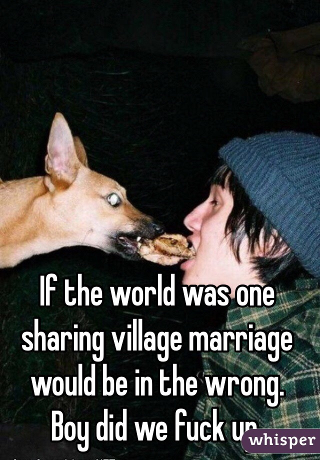 If the world was one sharing village marriage would be in the wrong.  Boy did we fuck up.