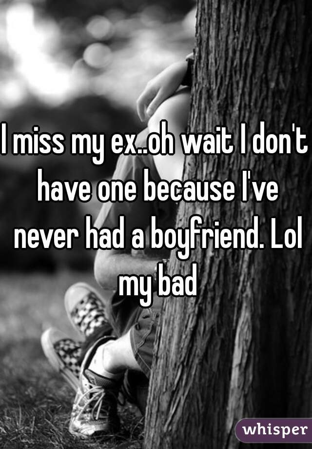 I miss my ex..oh wait I don't have one because I've never had a boyfriend. Lol my bad