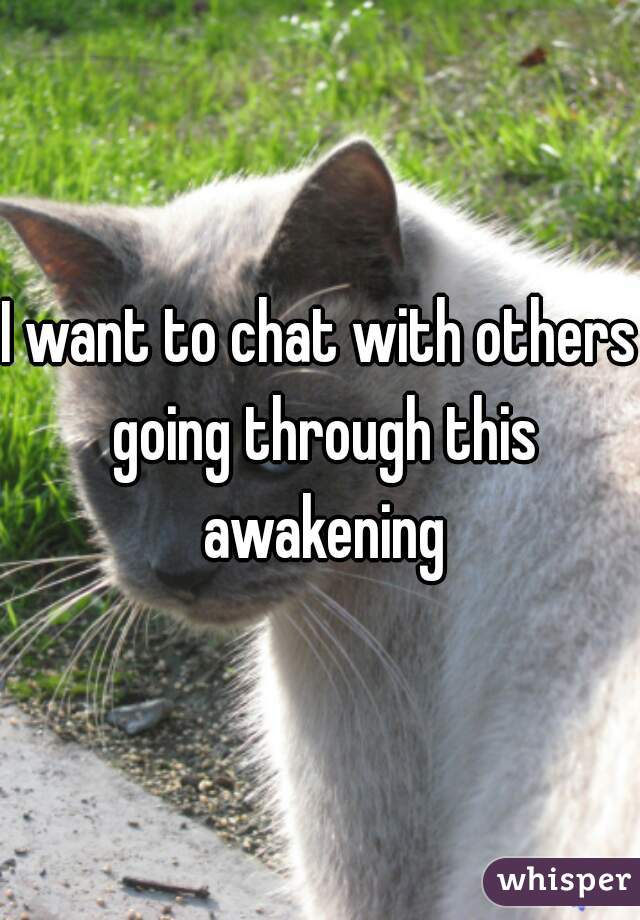 I want to chat with others going through this awakening