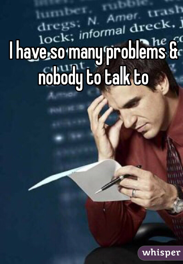 I have so many problems & nobody to talk to