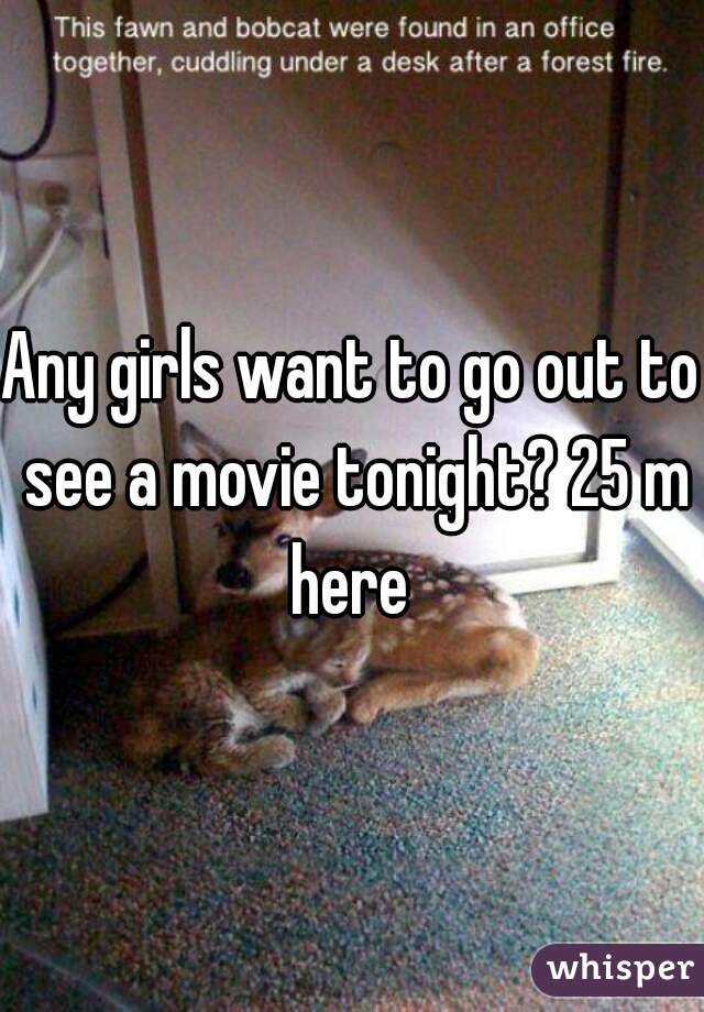 Any girls want to go out to see a movie tonight? 25 m here