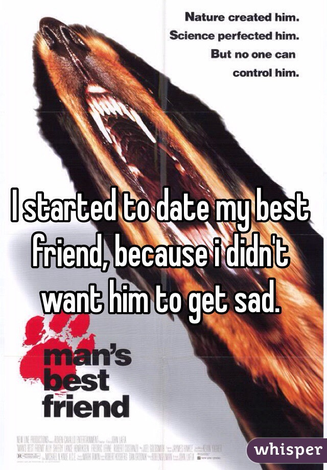 I started to date my best friend, because i didn't want him to get sad.