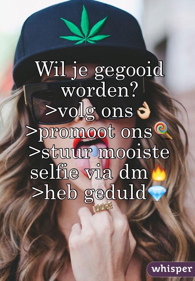 Wil je gegooid worden? >volg ons👌 >promoot ons🍭 >stuur mooiste selfie via dm🔥 >heb geduld💎