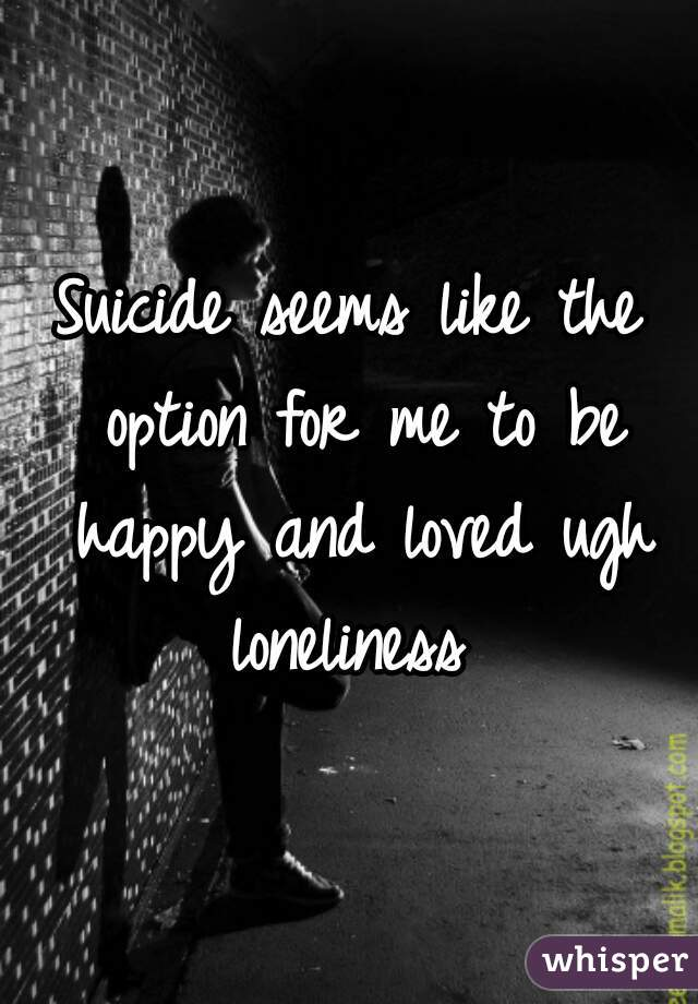 Suicide seems like the option for me to be happy and loved ugh loneliness