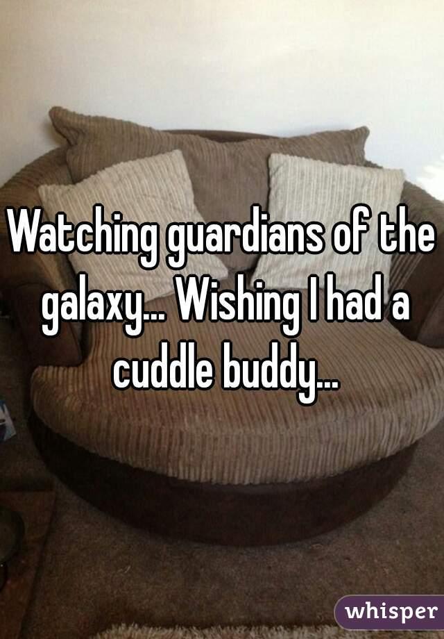 Watching guardians of the galaxy... Wishing I had a cuddle buddy...